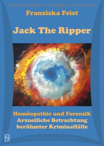 Jack The Ripper. Homöopathie und Forensik. Arzneiliche Betrachtung berühmter Kriminalfälle